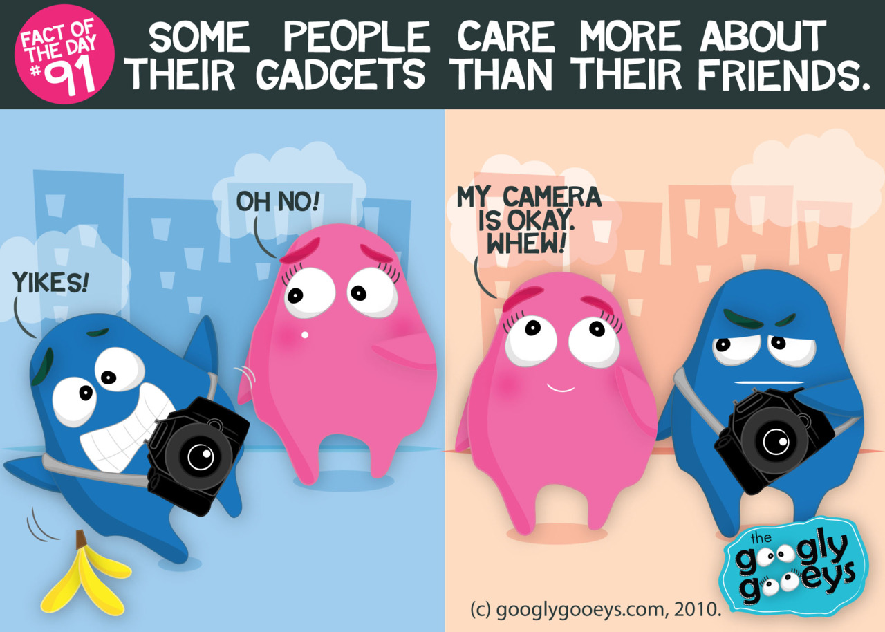 Fact of the Day #91: Some people care more about their gadgets than their friends.(Of course they say it jokingly but of course you know they really mean it! :D )