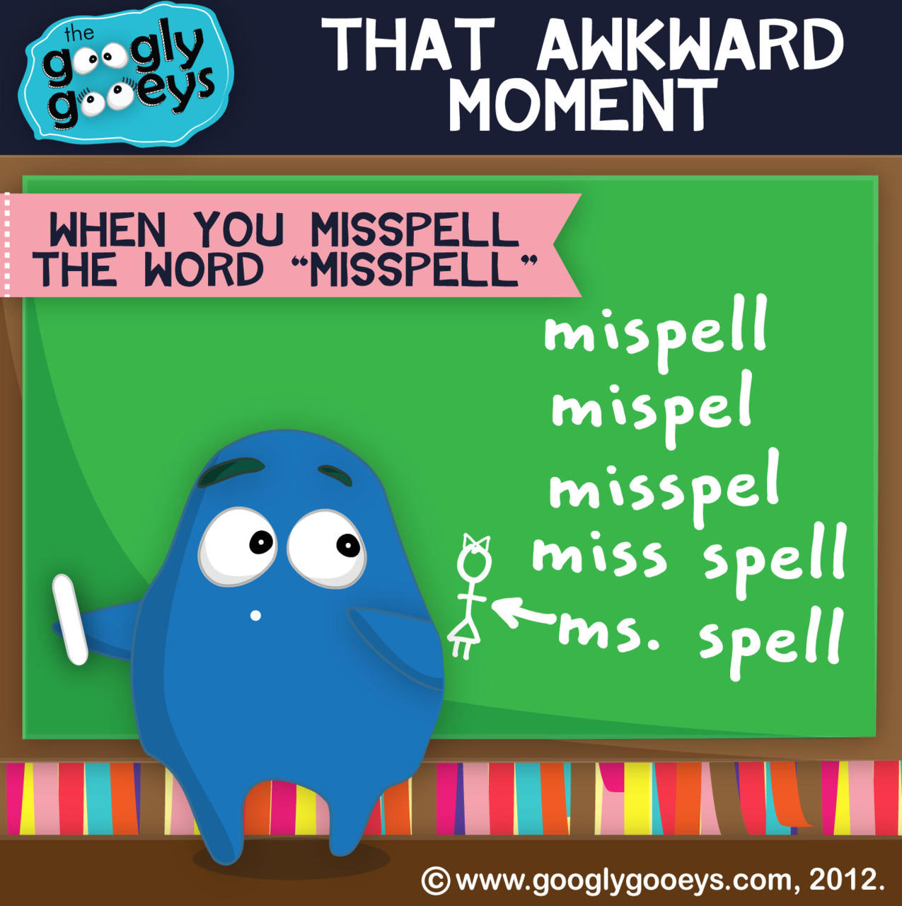 "…that awkward moment when you misspell the word ""misspell""  Follow the Googly Gooeys on Tumblr 