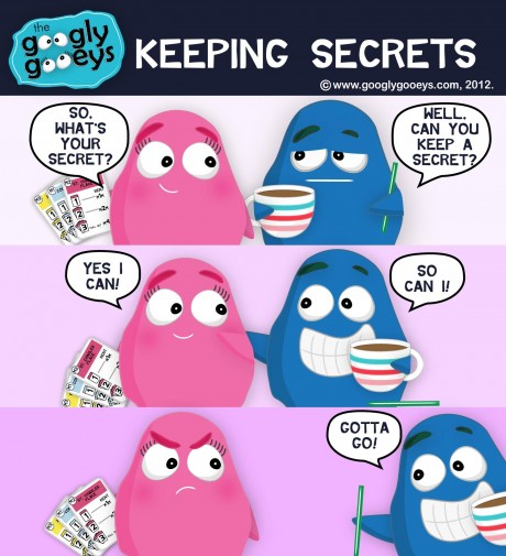Googly Gooeys Keeping Secrets Tipsy: So, what's your secret? Ponggo: Can you keep a secret? Tipsy: Yes I can! Ponggo: So can I!