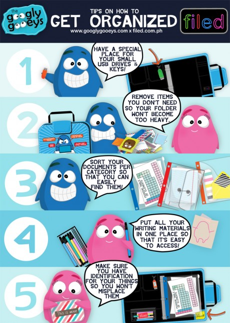 Googly Gooeys Tips on How to Get Organized with Filed Folders 1. Have a special place for your small USB drives & keys. 2. Remove items you don't need so your folder won't become to heavy. 3. Sort your documents per category so that you can easily find them. 4. Put all your writing materials in one place so that it's easy to access. 5. Make sure you have identification for your things so you won't misplace them.