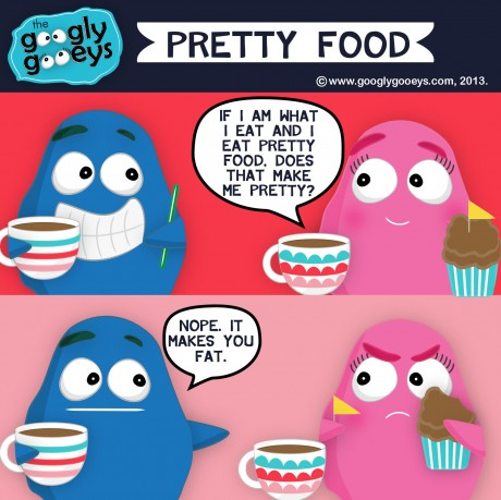 "Googly Gooeys Pretty Food ""If I am What I eat & I eat pretty food, does that make me pretty?"" ""Nope. It make you fat."""