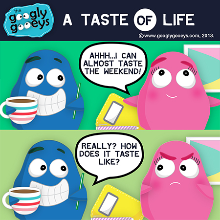 "A Taste of Life ""I can almost taste the weekend!"" ""Really? How does it taste like?"""